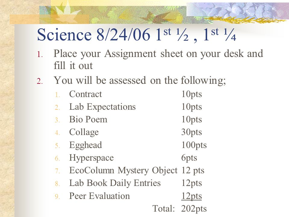 Science 8/24/06 1 st ½, 1 st ¼ 1. Place your Assignment sheet on your desk and fill it out 2.