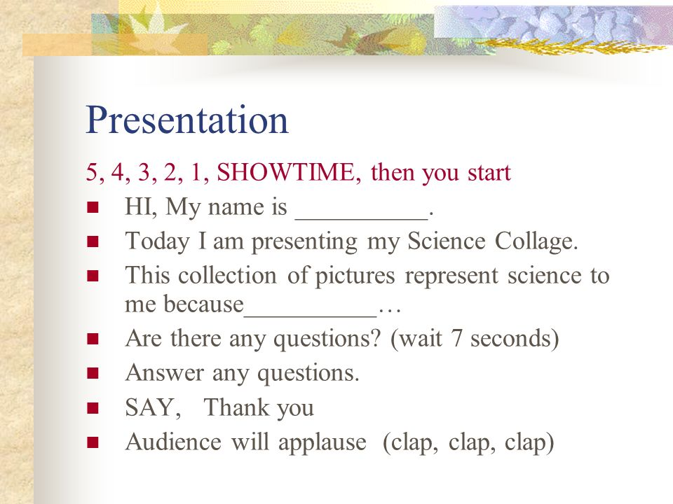 Presentation 5, 4, 3, 2, 1, SHOWTIME, then you start HI, My name is __________.
