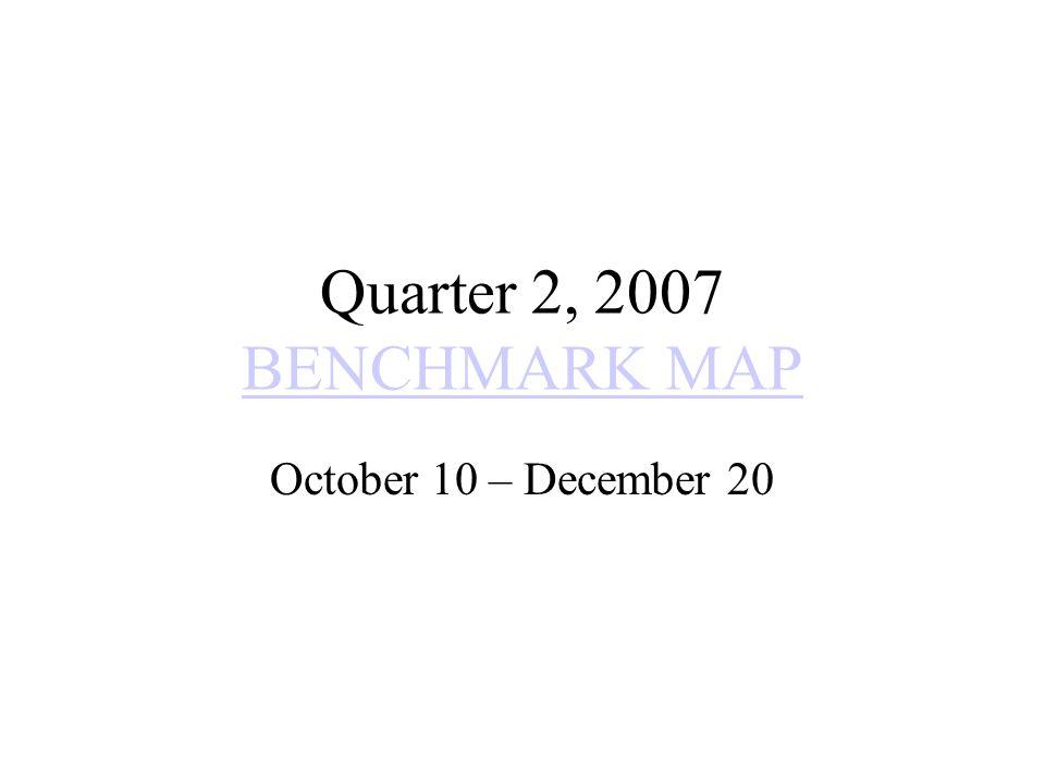 Quarter 2, 2007 BENCHMARK MAP BENCHMARK MAP October 10 – December 20