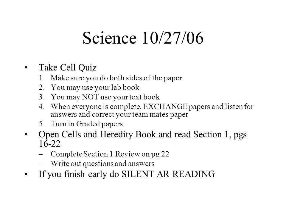 Science 10/27/06 Take Cell Quiz 1.Make sure you do both sides of the paper 2.You may use your lab book 3.You may NOT use your text book 4.When everyone is complete, EXCHANGE papers and listen for answers and correct your team mates paper 5.Turn in Graded papers Open Cells and Heredity Book and read Section 1, pgs 16-22 –Complete Section 1 Review on pg 22 –Write out questions and answers If you finish early do SILENT AR READING