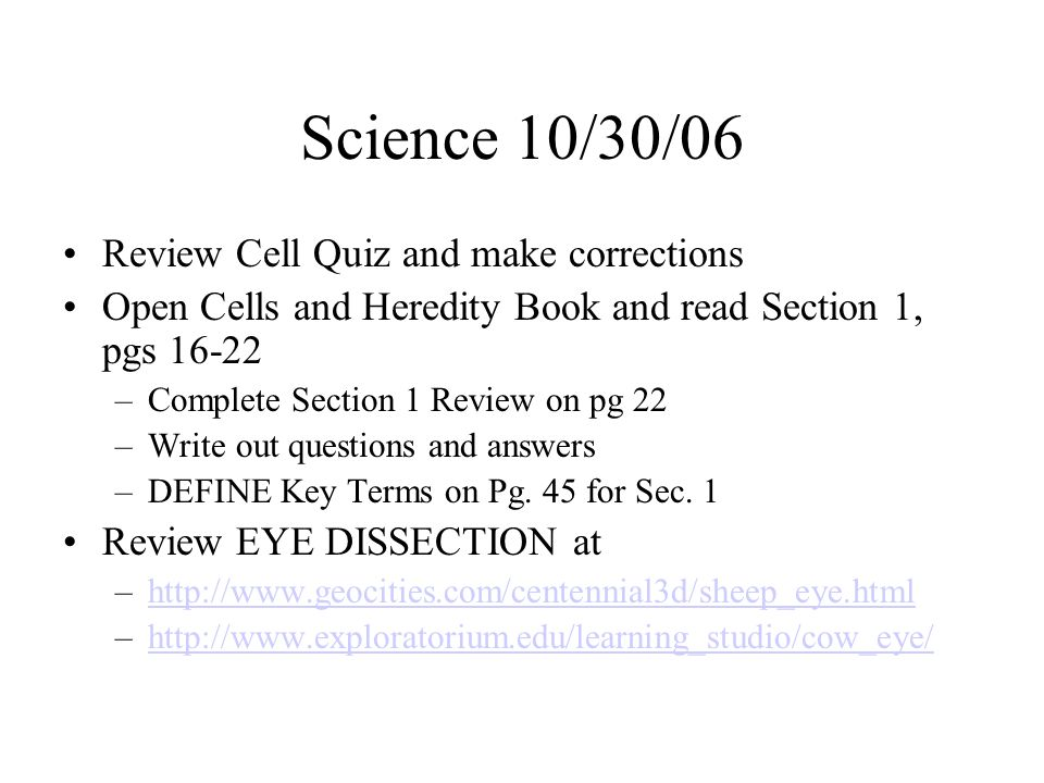 Science 10/30/06 Review Cell Quiz and make corrections Open Cells and Heredity Book and read Section 1, pgs 16-22 –Complete Section 1 Review on pg 22 –Write out questions and answers –DEFINE Key Terms on Pg.