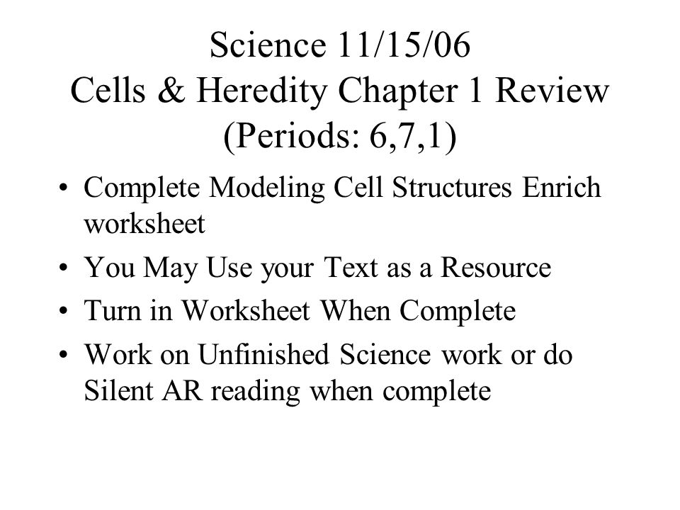 Science 11/15/06 Cells & Heredity Chapter 1 Review (Periods: 6,7,1) Complete Modeling Cell Structures Enrich worksheet You May Use your Text as a Resource Turn in Worksheet When Complete Work on Unfinished Science work or do Silent AR reading when complete