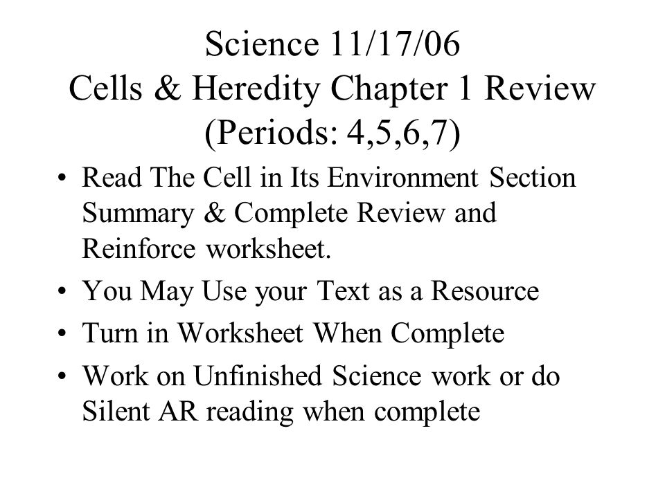 Science 11/17/06 Cells & Heredity Chapter 1 Review (Periods: 4,5,6,7) Read The Cell in Its Environment Section Summary & Complete Review and Reinforce worksheet.
