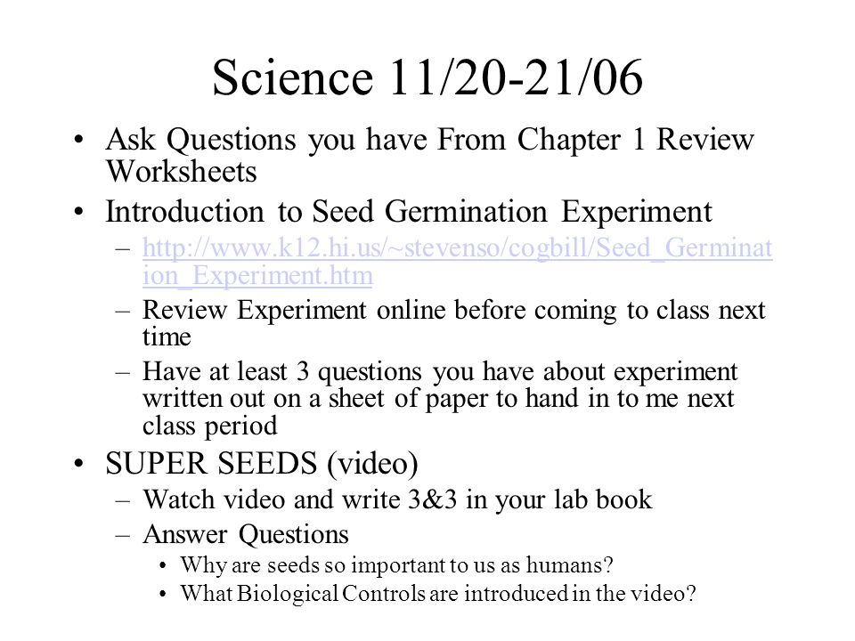 Science 11/20-21/06 Ask Questions you have From Chapter 1 Review Worksheets Introduction to Seed Germination Experiment –http://www.k12.hi.us/~stevenso/cogbill/Seed_Germinat ion_Experiment.htmhttp://www.k12.hi.us/~stevenso/cogbill/Seed_Germinat ion_Experiment.htm –Review Experiment online before coming to class next time –Have at least 3 questions you have about experiment written out on a sheet of paper to hand in to me next class period SUPER SEEDS (video) –Watch video and write 3&3 in your lab book –Answer Questions Why are seeds so important to us as humans.