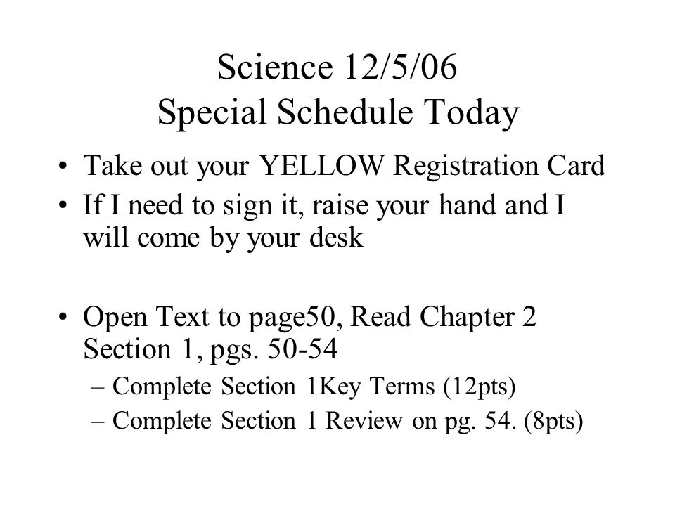 Science 12/5/06 Special Schedule Today Take out your YELLOW Registration Card If I need to sign it, raise your hand and I will come by your desk Open Text to page50, Read Chapter 2 Section 1, pgs.