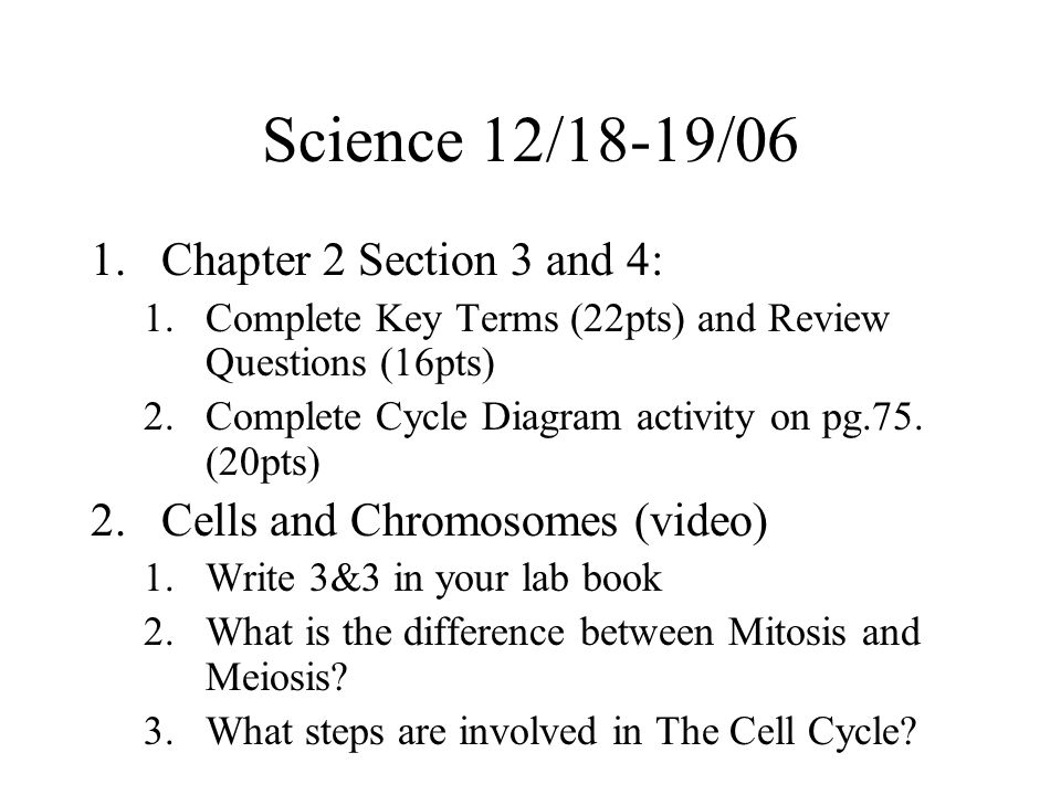 Science 12/18-19/06 1.Chapter 2 Section 3 and 4: 1.Complete Key Terms (22pts) and Review Questions (16pts) 2.Complete Cycle Diagram activity on pg.75.