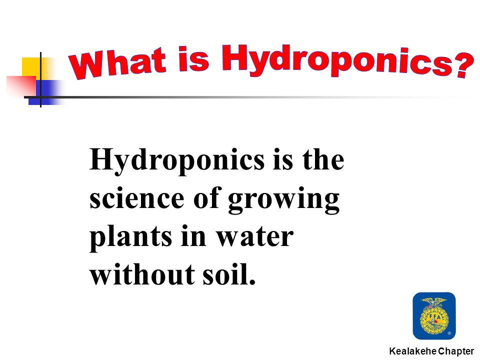 Hydroponics is the science of growing plants in water without soil. Kealakehe Chapter