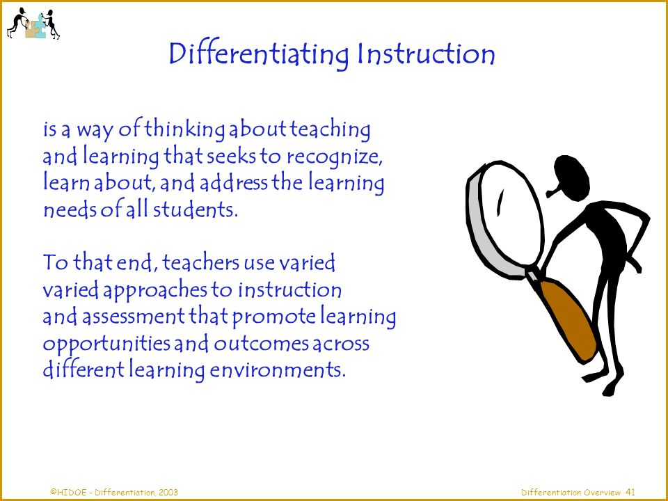 ©HIDOE - Differentiation, 2003Differentiation Overview Differentiating Instruction is a way of thinking about teaching and learning that seeks to recognize, learn about, and address the learning needs of all students.