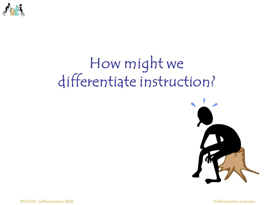 ©HIDOE - Differentiation, 2003Differentiation Overview How might we differentiate instruction