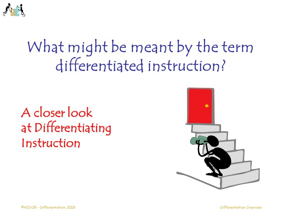 ©HIDOE - Differentiation, 2003Differentiation Overview What might be meant by the term differentiated instruction? A closer look at Differentiating In