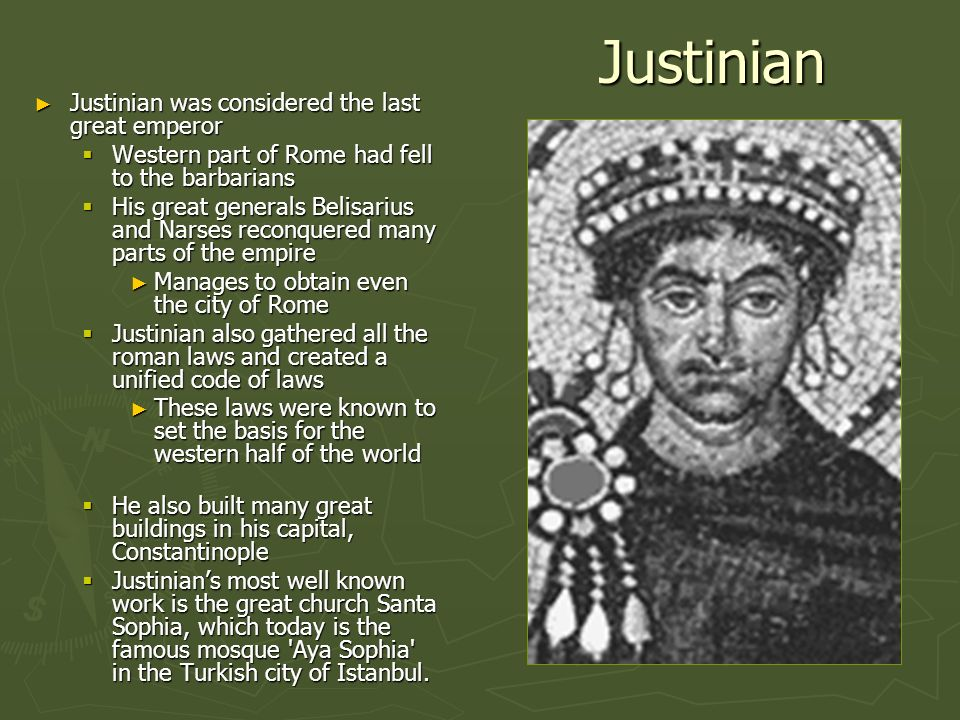 Justinian Justinian was considered the last great emperor Justinian was considered the last great emperor Western part of Rome had fell to the barbari