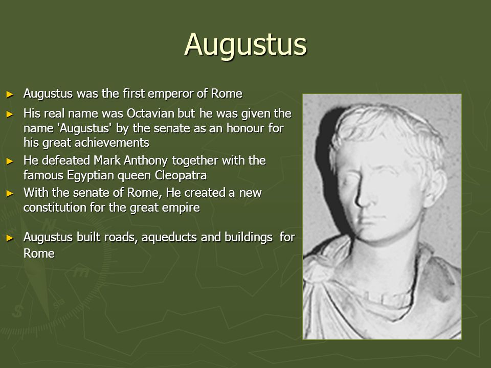Augustus Augustus was the first emperor of Rome Augustus was the first emperor of Rome His real name was Octavian but he was given the name 'Augustus'