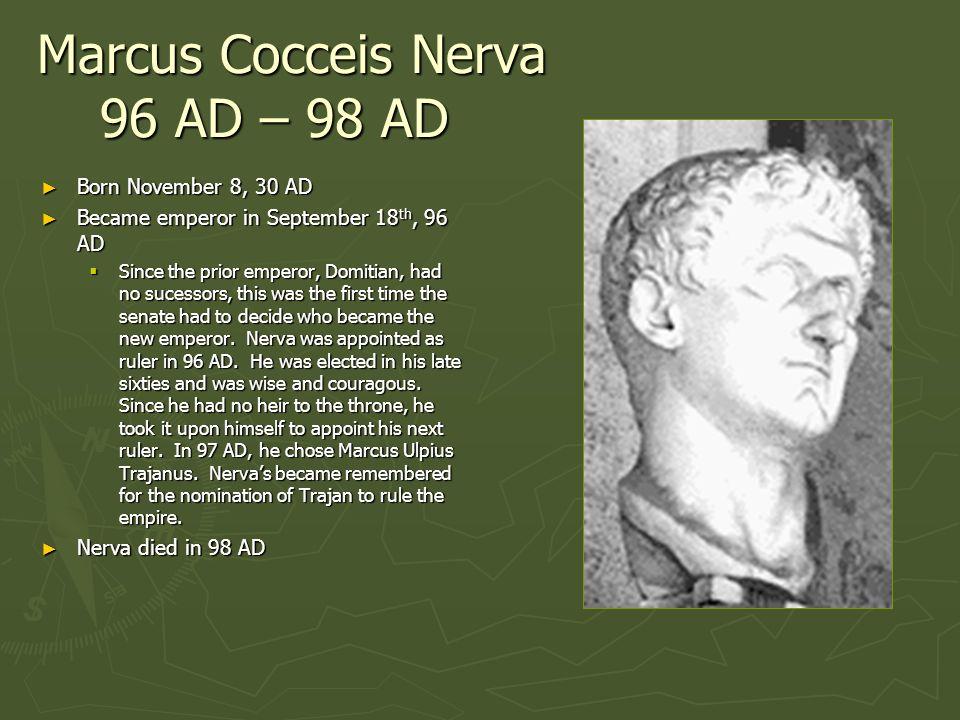 Marcus Cocceis Nerva 96 AD – 98 AD Born November 8, 30 AD Born November 8, 30 AD Became emperor in September 18 th, 96 AD Became emperor in September
