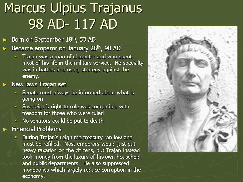 Marcus Ulpius Trajanus 98 AD- 117 AD Born on September 18 th, 53 AD Born on September 18 th, 53 AD Became emperor on January 28 th, 98 AD Became emper