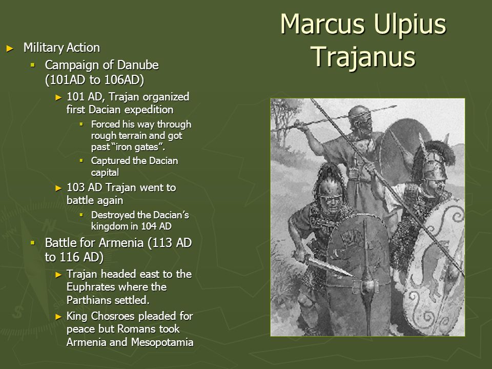 Marcus Ulpius Trajanus Military Action Military Action Campaign of Danube (101AD to 106AD) Campaign of Danube (101AD to 106AD) 101 AD, Trajan organize