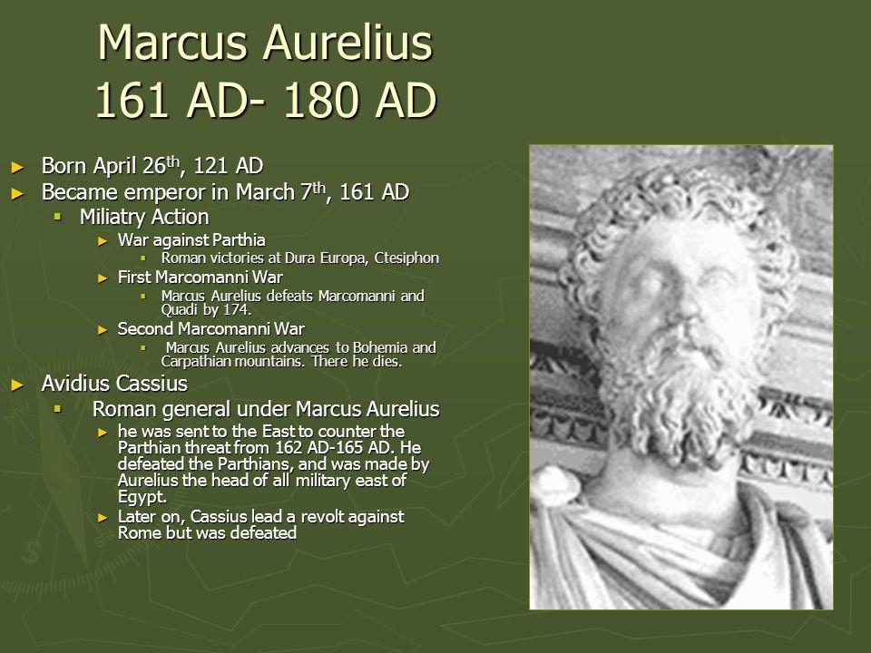 Marcus Aurelius 161 AD- 180 AD Born April 26 th, 121 AD Born April 26 th, 121 AD Became emperor in March 7 th, 161 AD Became emperor in March 7 th, 16