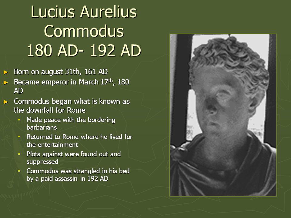 Lucius Aurelius Commodus 180 AD- 192 AD Born on august 31th, 161 AD Born on august 31th, 161 AD Became emperor in March 17 th, 180 AD Became emperor i