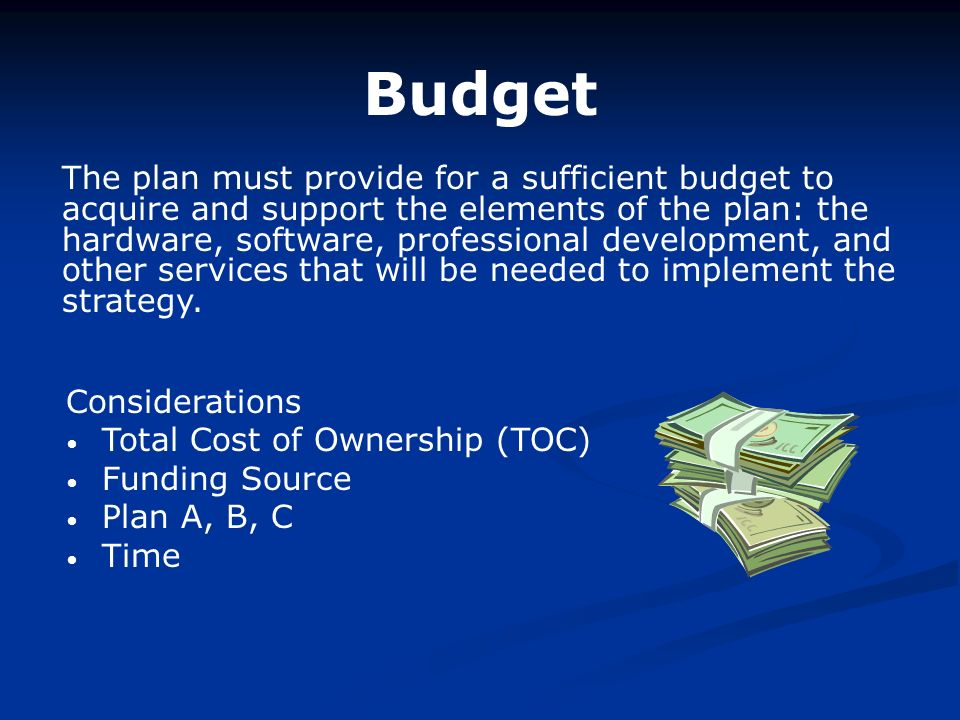 Budget The plan must provide for a sufficient budget to acquire and support the elements of the plan: the hardware, software, professional development, and other services that will be needed to implement the strategy.