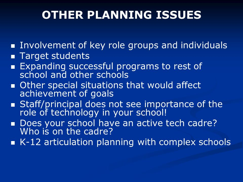 OTHER PLANNING ISSUES Involvement of key role groups and individuals Target students Expanding successful programs to rest of school and other schools Other special situations that would affect achievement of goals Staff/principal does not see importance of the role of technology in your school.