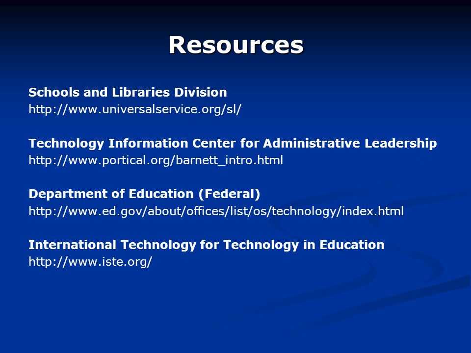 Resources Schools and Libraries Division http://www.universalservice.org/sl/ Technology Information Center for Administrative Leadership http://www.portical.org/barnett_intro.html Department of Education (Federal) http://www.ed.gov/about/offices/list/os/technology/index.html International Technology for Technology in Education http://www.iste.org/