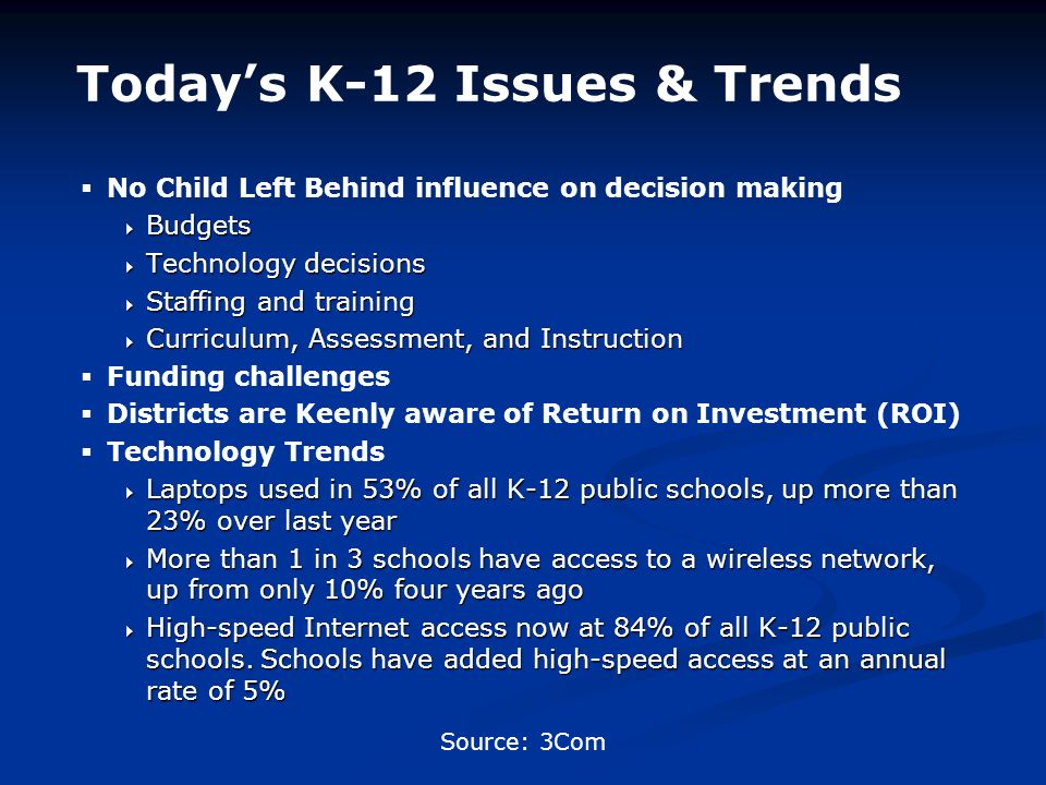 No Child Left Behind influence on decision making Budgets Budgets Technology decisions Technology decisions Staffing and training Staffing and training Curriculum, Assessment, and Instruction Curriculum, Assessment, and Instruction Funding challenges Districts are Keenly aware of Return on Investment (ROI) Technology Trends Laptops used in 53% of all K-12 public schools, up more than 23% over last year Laptops used in 53% of all K-12 public schools, up more than 23% over last year More than 1 in 3 schools have access to a wireless network, up from only 10% four years ago More than 1 in 3 schools have access to a wireless network, up from only 10% four years ago High-speed Internet access now at 84% of all K-12 public schools.