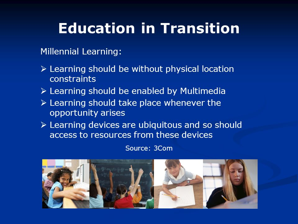 Education in Transition Learning should be without physical location constraints Learning should be enabled by Multimedia Learning should take place whenever the opportunity arises Learning devices are ubiquitous and so should access to resources from these devices Millennial Learning: Source: 3Com