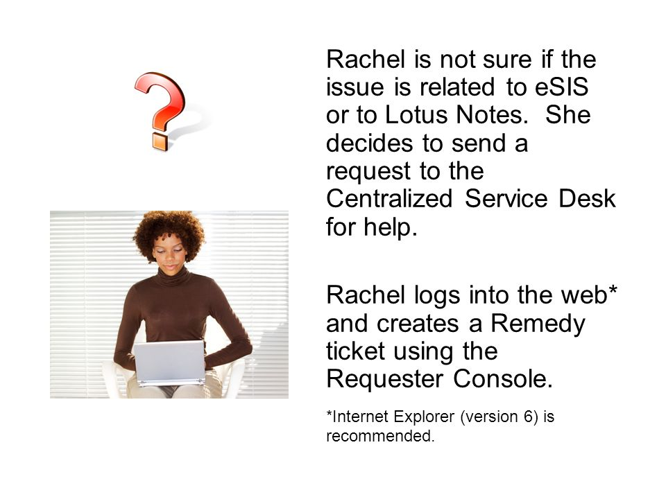 Rachel is not sure if the issue is related to eSIS or to Lotus Notes. She decides to send a request to the Centralized Service Desk for help. Rachel l