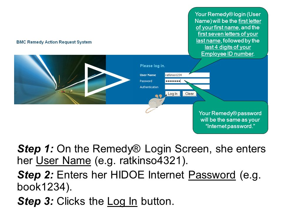 Step 1: On the Remedy® Login Screen, she enters her User Name (e.g. ratkinso4321). Step 2: Enters her HIDOE Internet Password (e.g. book1234). Step 3: