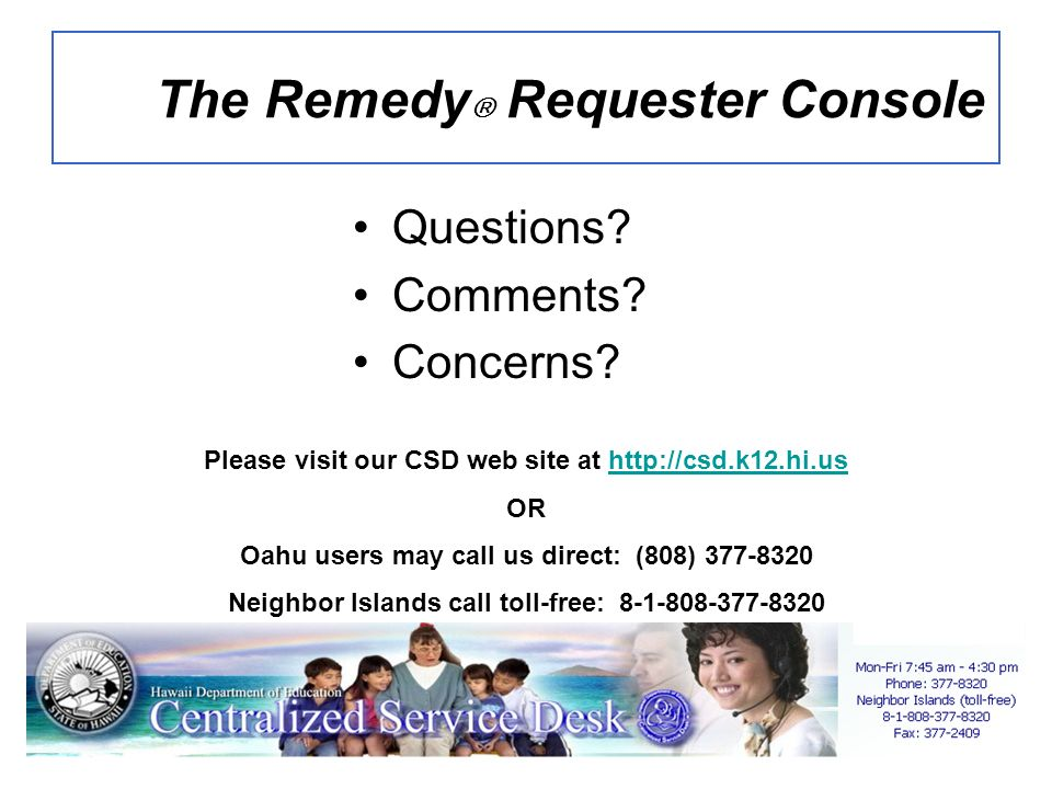 Questions? Comments? Concerns? The Remedy Requester Console Please visit our CSD web site at http://csd.k12.hi.ushttp://csd.k12.hi.us OR Oahu users ma