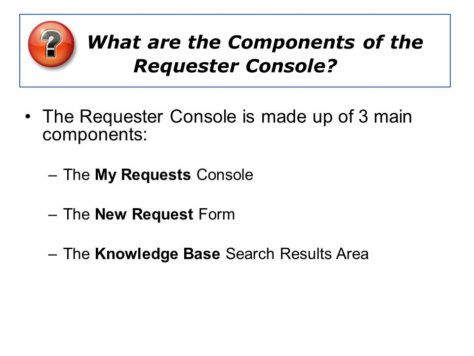 What are the Components of the Requester Console? The Requester Console is made up of 3 main components: –The My Requests Console –The New Request For