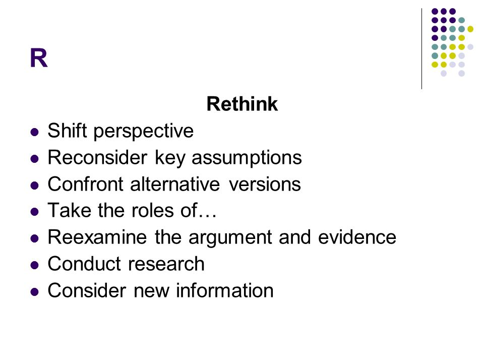 R Rethink Shift perspective Reconsider key assumptions Confront alternative versions Take the roles of… Reexamine the argument and evidence Conduct research Consider new information