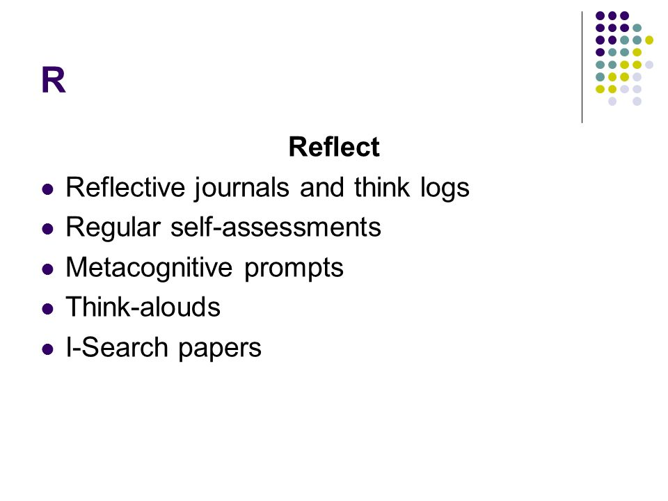 R Reflect Reflective journals and think logs Regular self-assessments Metacognitive prompts Think-alouds I-Search papers
