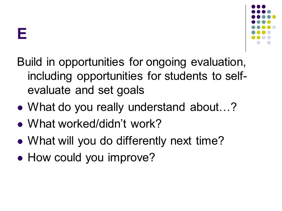 E Build in opportunities for ongoing evaluation, including opportunities for students to self- evaluate and set goals What do you really understand about….