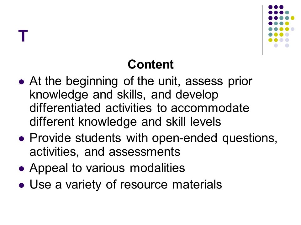 T Content At the beginning of the unit, assess prior knowledge and skills, and develop differentiated activities to accommodate different knowledge and skill levels Provide students with open-ended questions, activities, and assessments Appeal to various modalities Use a variety of resource materials