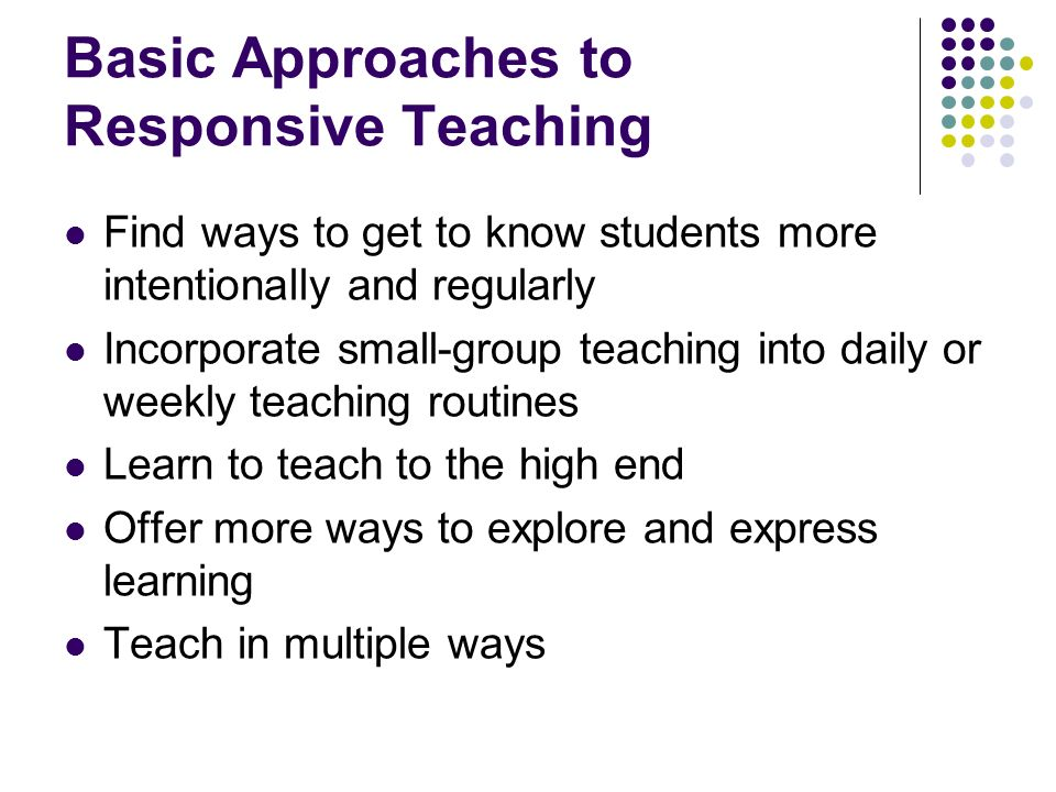 Basic Approaches to Responsive Teaching Find ways to get to know students more intentionally and regularly Incorporate small-group teaching into daily or weekly teaching routines Learn to teach to the high end Offer more ways to explore and express learning Teach in multiple ways