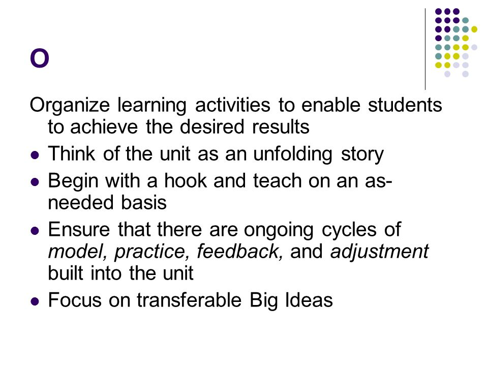 O Organize learning activities to enable students to achieve the desired results Think of the unit as an unfolding story Begin with a hook and teach on an as- needed basis Ensure that there are ongoing cycles of model, practice, feedback, and adjustment built into the unit Focus on transferable Big Ideas