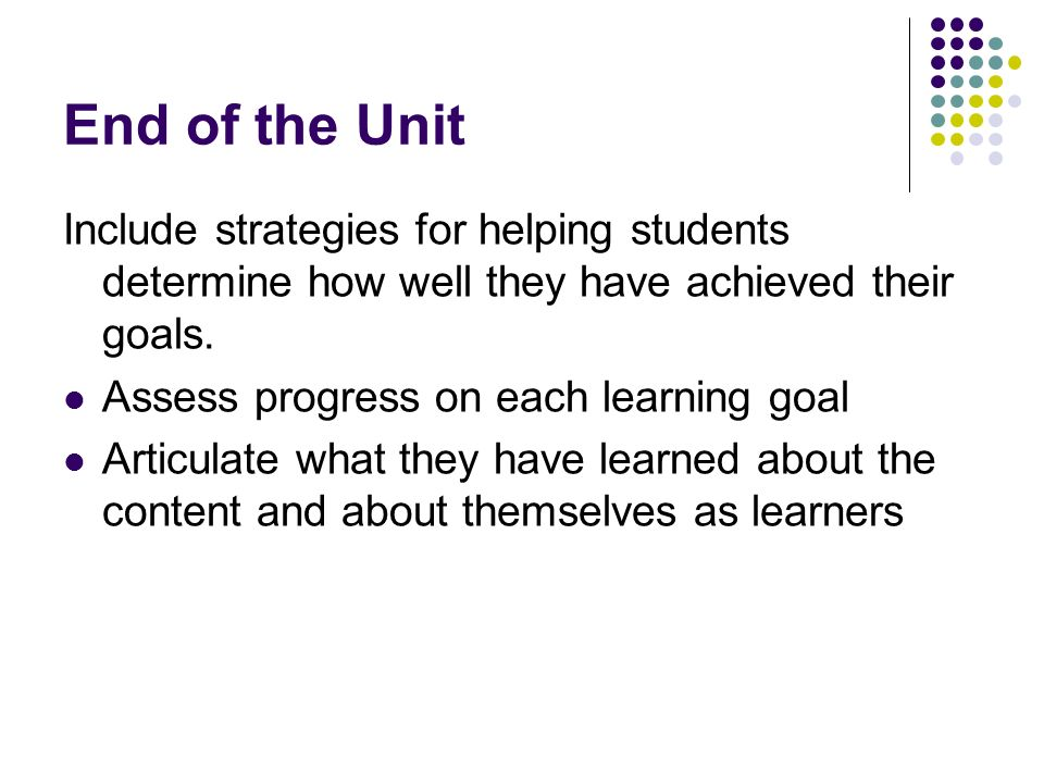 End of the Unit Include strategies for helping students determine how well they have achieved their goals.