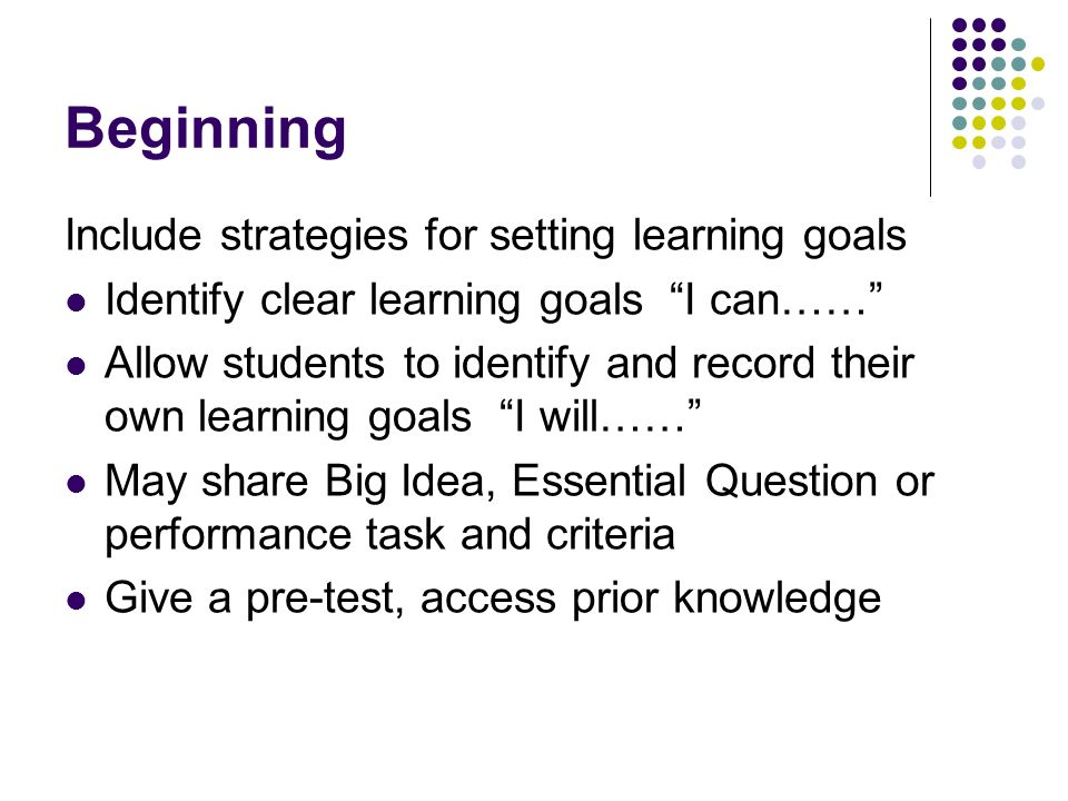 Beginning Include strategies for setting learning goals Identify clear learning goals I can…… Allow students to identify and record their own learning goals I will…… May share Big Idea, Essential Question or performance task and criteria Give a pre-test, access prior knowledge