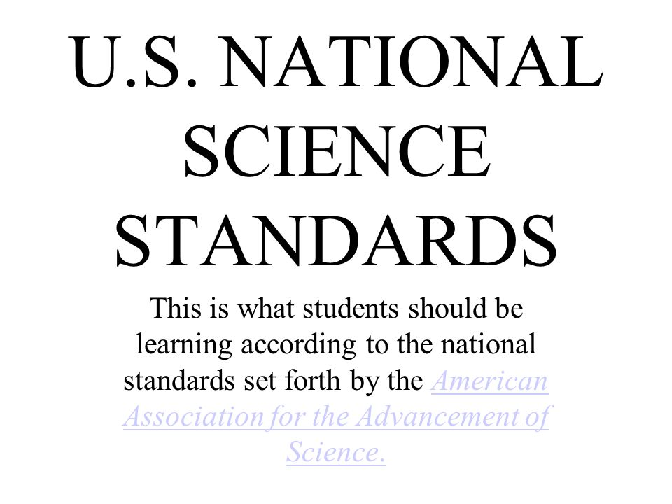 U.S. NATIONAL SCIENCE STANDARDS This is what students should be learning according to the national standards set forth by the American Association for