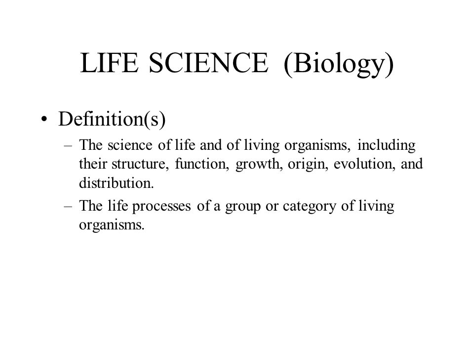 LIFE SCIENCE (Biology) Definition(s) –The science of life and of living organisms, including their structure, function, growth, origin, evolution, and