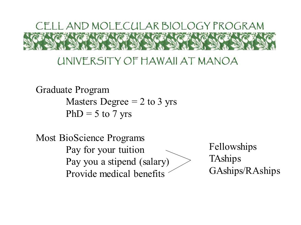 Graduate Program Masters Degree = 2 to 3 yrs PhD = 5 to 7 yrs Most BioScience Programs Pay for your tuition Pay you a stipend (salary) Provide medical