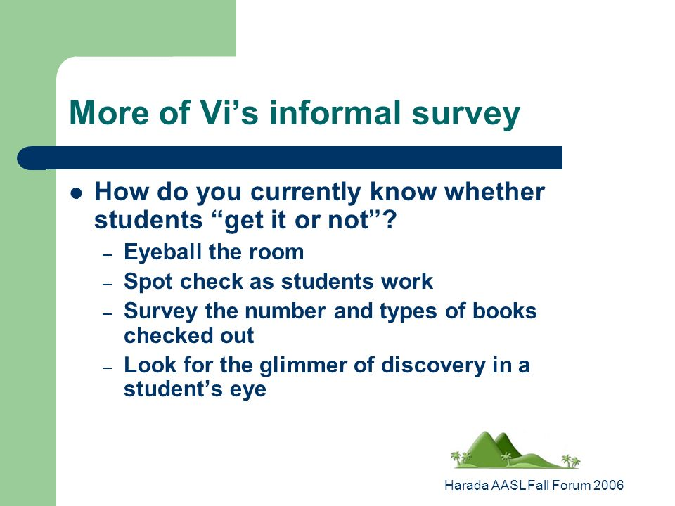 Harada AASL Fall Forum 2006 More of Vis informal survey How do you currently know whether students get it or not.