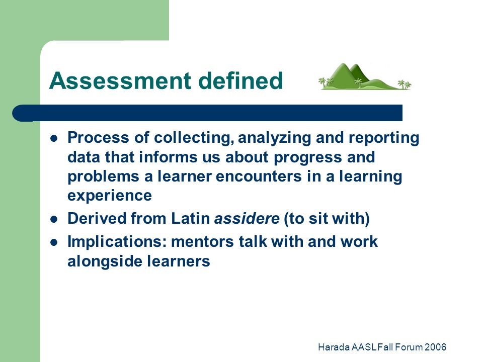 Harada AASL Fall Forum 2006 Assessment defined Process of collecting, analyzing and reporting data that informs us about progress and problems a learner encounters in a learning experience Derived from Latin assidere (to sit with) Implications: mentors talk with and work alongside learners