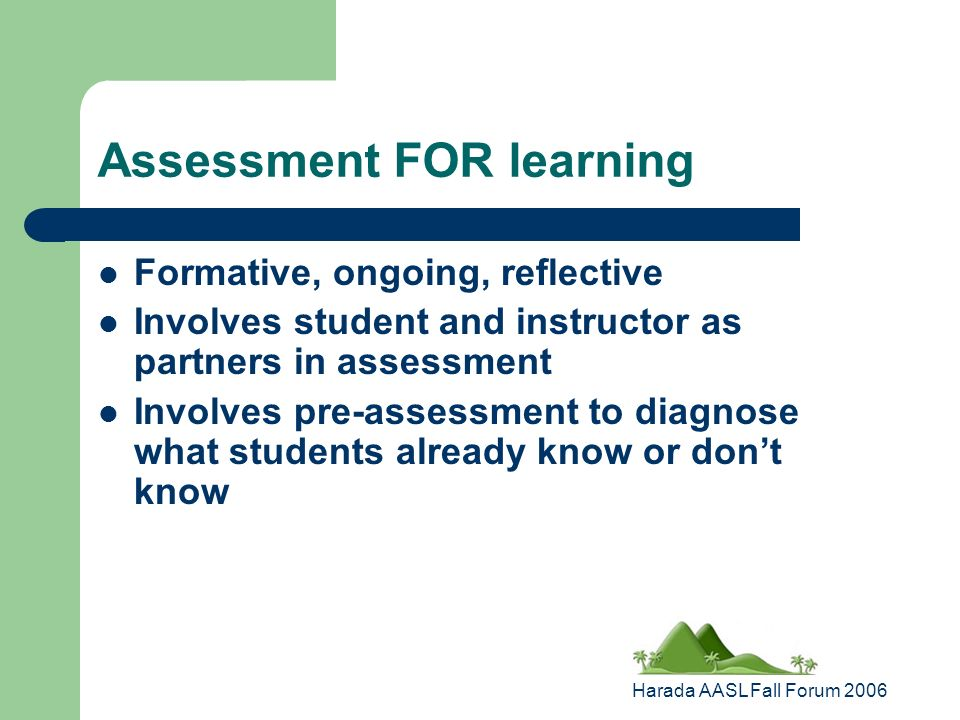 Harada AASL Fall Forum 2006 Assessment FOR learning Formative, ongoing, reflective Involves student and instructor as partners in assessment Involves pre-assessment to diagnose what students already know or dont know