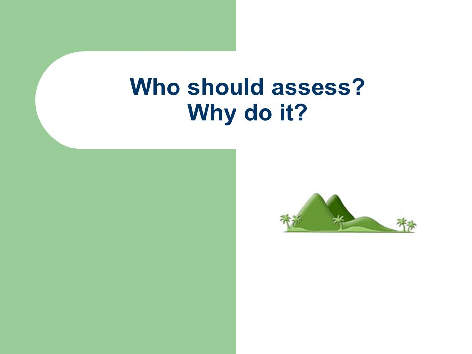 Who should assess? Why do it?