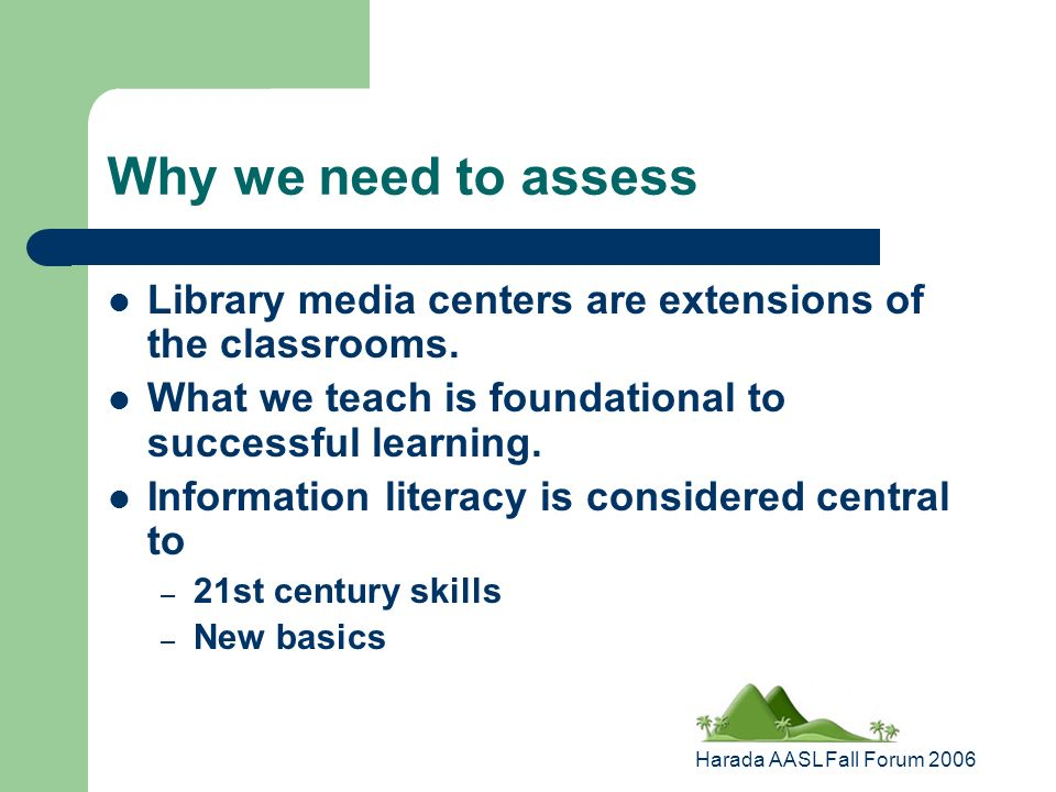 Harada AASL Fall Forum 2006 Why we need to assess Library media centers are extensions of the classrooms.