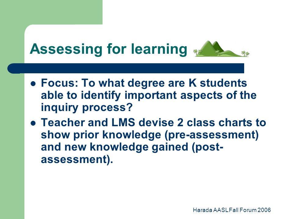 Harada AASL Fall Forum 2006 Assessing for learning Focus: To what degree are K students able to identify important aspects of the inquiry process.