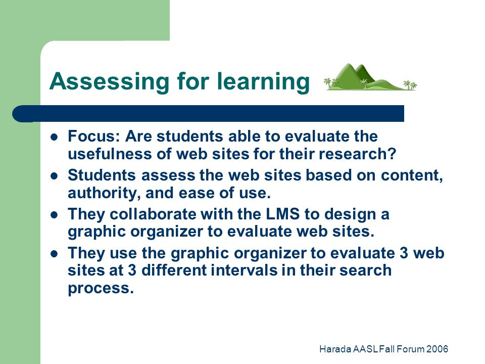 Harada AASL Fall Forum 2006 Assessing for learning Focus: Are students able to evaluate the usefulness of web sites for their research.