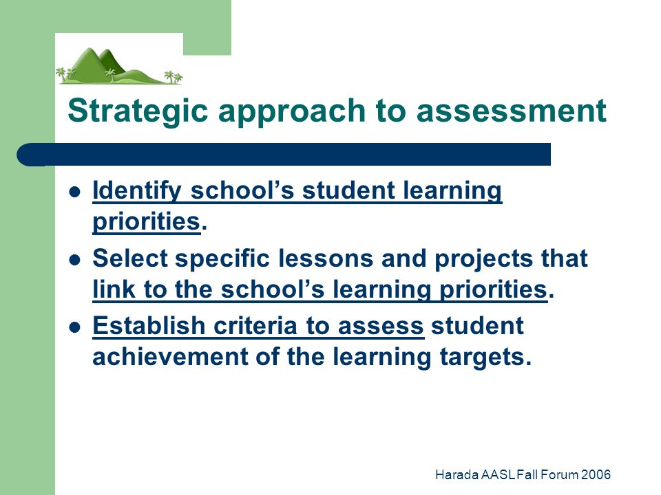 Harada AASL Fall Forum 2006 Strategic approach to assessment Identify schools student learning priorities.
