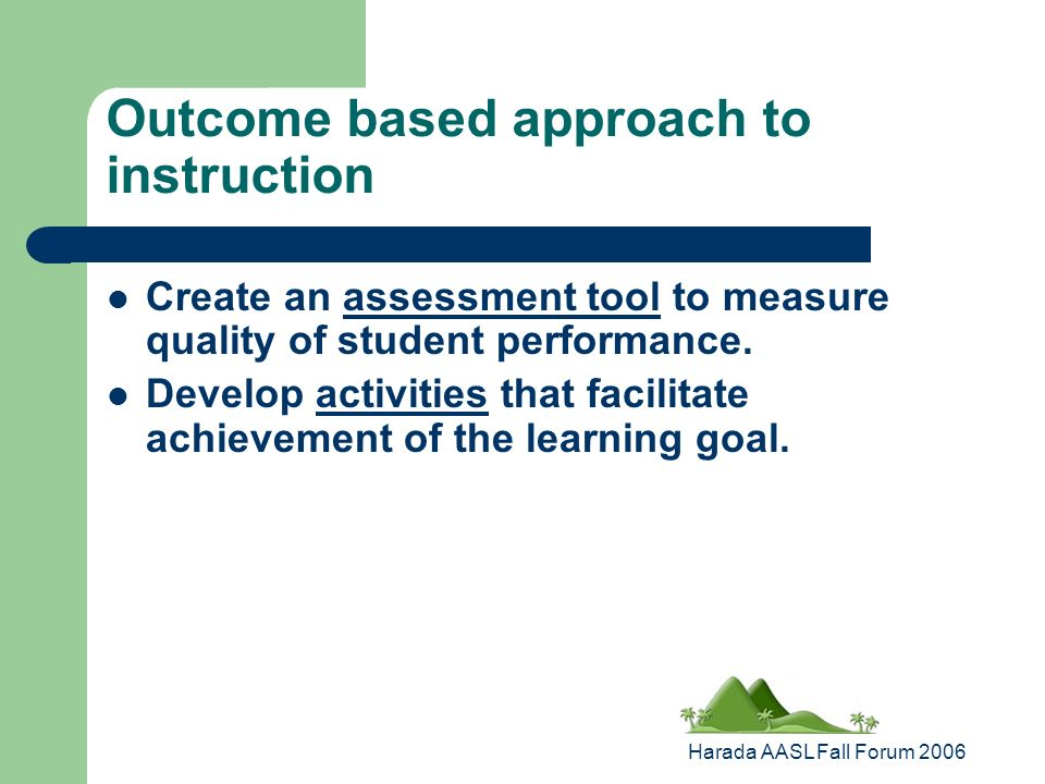 Harada AASL Fall Forum 2006 Outcome based approach to instruction Create an assessment tool to measure quality of student performance.